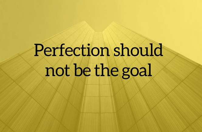 Perfection should not be the goal
